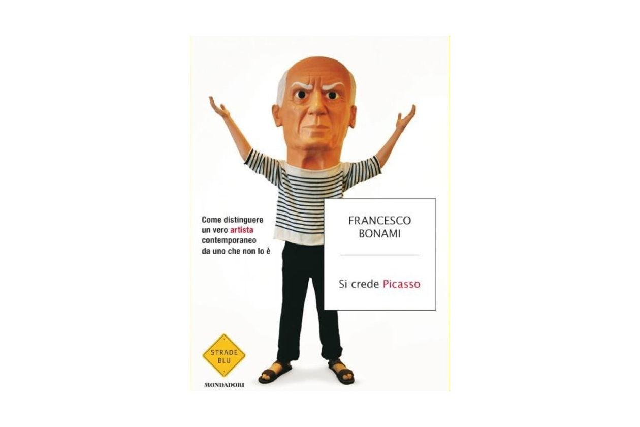 Francesco Bonami; Si crede Picasso: come distinguere un vero artista contemporaneo da uno che non lo è; Mondadori